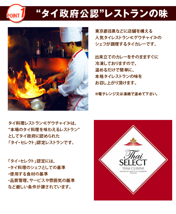 """""""タイ政府公認""""レストランの味東京都目黒などに店舗を構える人気タイレストラン≪ゲウチャイ≫のシェフが調理するタイカレーです。出来立てのカレーをそのまますぐに冷凍しておりますので、温めるだけで簡単に、 本格タイレストランの味をお召し上がり頂けます。※電子レンジ又は湯銭で温めて下さい。タイ料理レストラン≪ゲウチャイ≫は、""""本場のタイ料理を味わえるレストラン""""としてタイ政府に認められた「タイ・セレクト」認定レストランです。「タイ・セレクト」認定には、・タイ料理のシェフとしての基準・使用する食材の基準・品質管理、サービスや雰囲気の基準など厳しい条件が課されています。"""