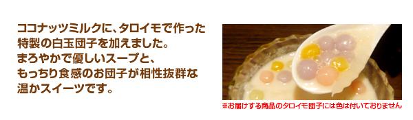 ココナッツミルクに、タロイモで作った特製の白玉団子を加えました。まろやかで優しいスープと、もっちり食感のお団子が相性抜群な温かスイーツです。
